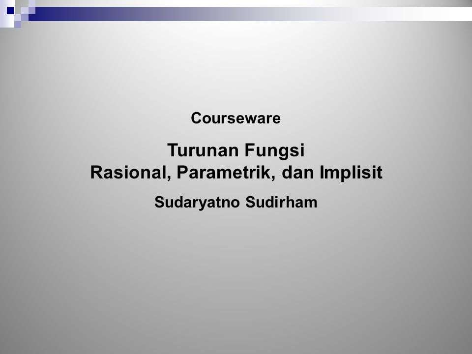 Courseware Turunan Fungsi Rasional, Parametrik, dan Implisit Sudaryatno Sudirham