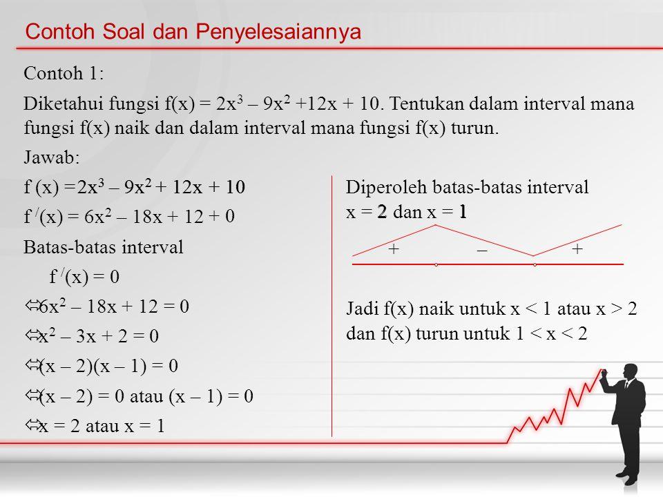 Contoh Soal dan Penyelesaiannya Contoh 1: Diketahui fungsi f(x) = 2x 3 – 9x 2 +12x + 10. Tentukan dalam interval mana fungsi f(x) naik dan dalam inter