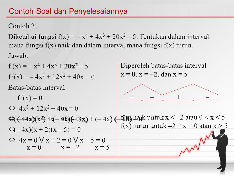Contoh Soal dan Penyelesaiannya Contoh 2: Diketahui fungsi f(x) = – x 4 + 4x 3 + 20x 2 – 5. Tentukan dalam interval mana fungsi f(x) naik dan dalam in