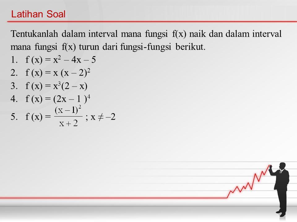 Latihan Soal Tentukanlah dalam interval mana fungsi f(x) naik dan dalam interval mana fungsi f(x) turun dari fungsi-fungsi berikut. 1.f (x) = x 2 – 4x