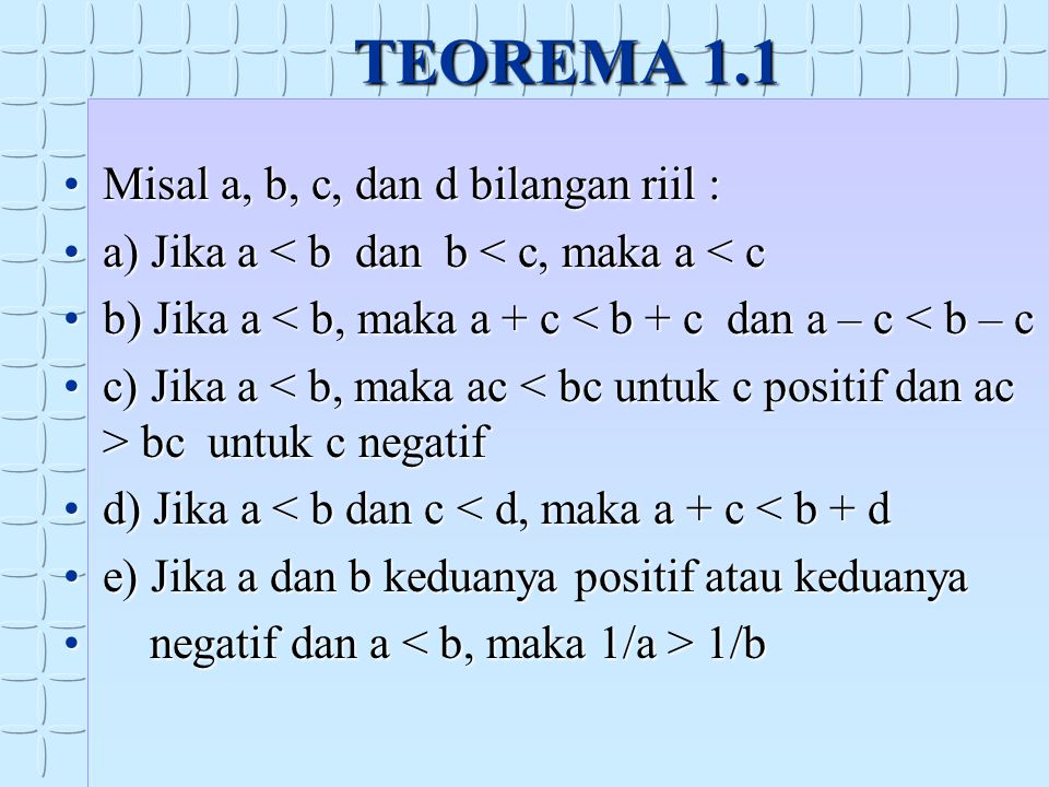 TEOREMA 1.1 Misal a, b, c, dan d bilangan riil :Misal a, b, c, dan d bilangan riil : a) Jika a < b dan b < c, maka a < ca) Jika a < b dan b < c, maka a < c b) Jika a < b, maka a + c < b + c dan a – c < b – cb) Jika a < b, maka a + c < b + c dan a – c < b – c c) Jika a bc untuk c negatifc) Jika a bc untuk c negatif d) Jika a < b dan c < d, maka a + c < b + dd) Jika a < b dan c < d, maka a + c < b + d e) Jika a dan b keduanya positif atau keduanyae) Jika a dan b keduanya positif atau keduanya negatif dan a 1/b negatif dan a 1/b