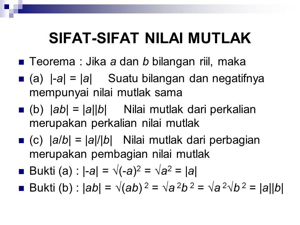 SIFAT-SIFAT NILAI MUTLAK Teorema : Jika a dan b bilangan riil, maka (a) |-a| = |a|Suatu bilangan dan negatifnya mempunyai nilai mutlak sama (b) |ab| = |a||b| Nilai mutlak dari perkalian merupakan perkalian nilai mutlak (c) |a/b| = |a|/|b| Nilai mutlak dari perbagian merupakan pembagian nilai mutlak Bukti (a) : |-a| = √(-a) 2 = √a 2 = |a| Bukti (b) : |ab| = √(ab) 2 = √a 2 b 2 = √a 2 √b 2 = |a||b|