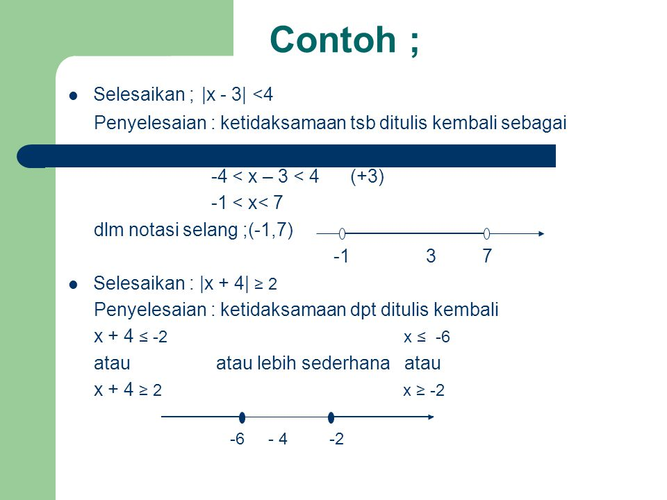 Contoh ; Selesaikan ; |x - 3| <4 Penyelesaian : ketidaksamaan tsb ditulis kembali sebagai -4 < x – 3 < 4 (+3) -1 < x< 7 dlm notasi selang ;(-1,7) -1 3 7 Selesaikan : |x + 4| ≥ 2 Penyelesaian : ketidaksamaan dpt ditulis kembali x + 4 ≤ -2 x ≤ -6 atau atau lebih sederhana atau x + 4 ≥ 2 x ≥ -2 -6 - 4 -2
