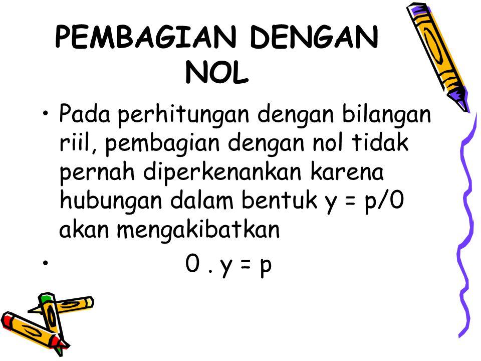 PEMBAGIAN DENGAN NOL Pada perhitungan dengan bilangan riil, pembagian dengan nol tidak pernah diperkenankan karena hubungan dalam bentuk y = p/0 akan mengakibatkan 0.