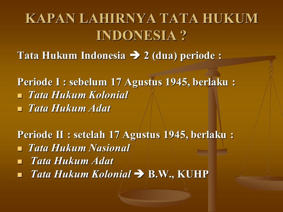 KAPAN LAHIRNYA TATA HUKUM INDONESIA ? Tata Hukum Indonesia  2 (dua) periode : Periode I : sebelum 17 Agustus 1945, berlaku : Tata Hukum Kolonial Tata