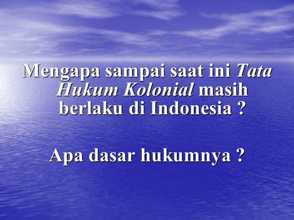 Mengapa sampai saat ini Tata Hukum Kolonial masih berlaku di Indonesia ? Apa dasar hukumnya ?