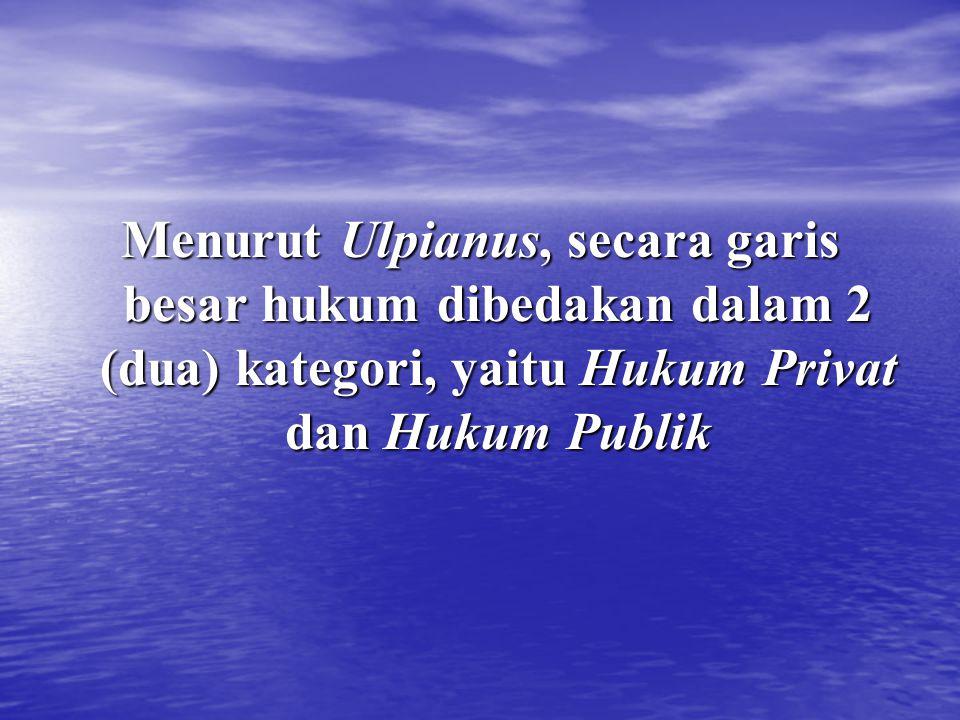 Menurut Ulpianus, secara garis besar hukum dibedakan dalam 2 (dua) kategori, yaitu Hukum Privat dan Hukum Publik