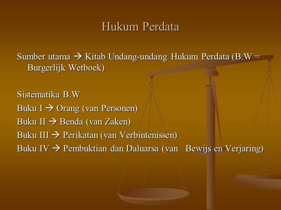 Hukum Perdata Sumber utama  Kitab Undang-undang Hukum Perdata (B.W = Burgerlijk Wetboek) Sistematika B.W Buku I  Orang (van Personen) Buku II  Bend