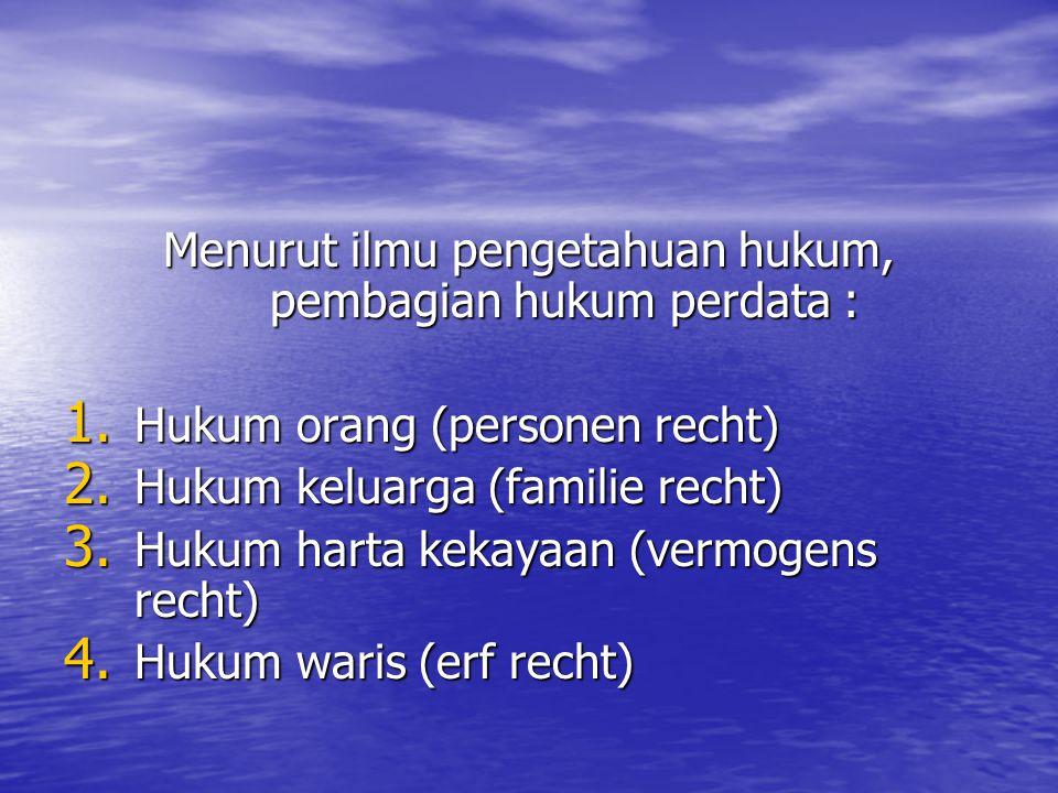 Menurut ilmu pengetahuan hukum, pembagian hukum perdata : 1. Hukum orang (personen recht) 2. Hukum keluarga (familie recht) 3. Hukum harta kekayaan (v