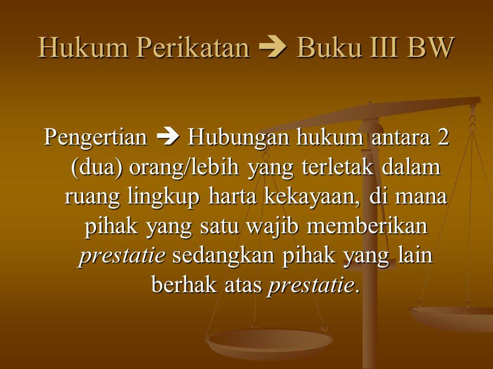 Hukum Perikatan  Buku III BW Pengertian  Hubungan hukum antara 2 (dua) orang/lebih yang terletak dalam ruang lingkup harta kekayaan, di mana pihak y