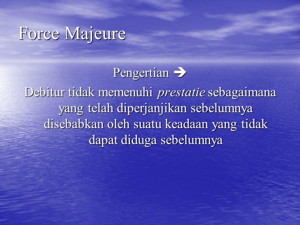 Force Majeure Pengertian  Debitur tidak memenuhi prestatie sebagaimana yang telah diperjanjikan sebelumnya disebabkan oleh suatu keadaan yang tidak d