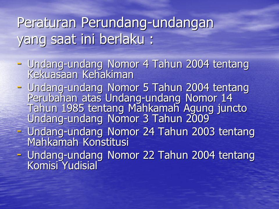 Peraturan Perundang-undangan yang saat ini berlaku : - Undang-undang Nomor 4 Tahun 2004 tentang Kekuasaan Kehakiman - Undang-undang Nomor 5 Tahun 2004