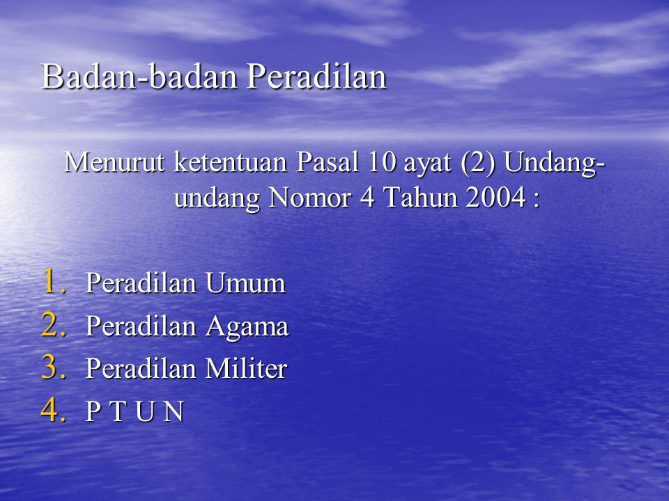 Badan-badan Peradilan Menurut ketentuan Pasal 10 ayat (2) Undang- undang Nomor 4 Tahun 2004 : 1. Peradilan Umum 2. Peradilan Agama 3. Peradilan Milite