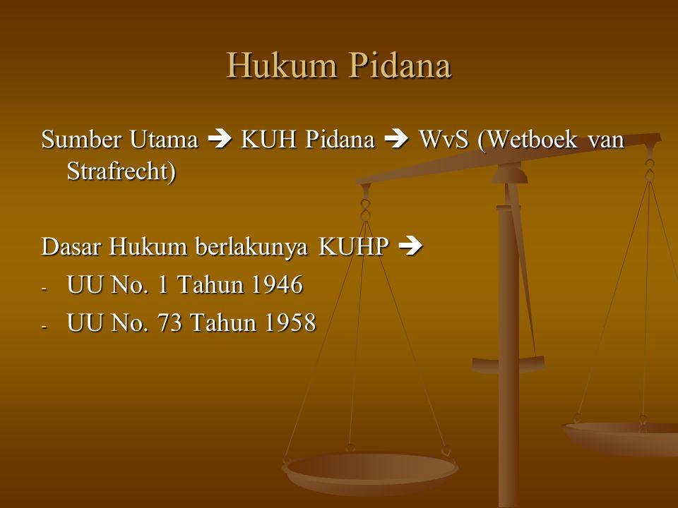 Hukum Pidana Sumber Utama  KUH Pidana  WvS (Wetboek van Strafrecht) Dasar Hukum berlakunya KUHP  -U-U-U-UU No. 1 Tahun 1946 -U-U-U-UU No. 73 Tahun