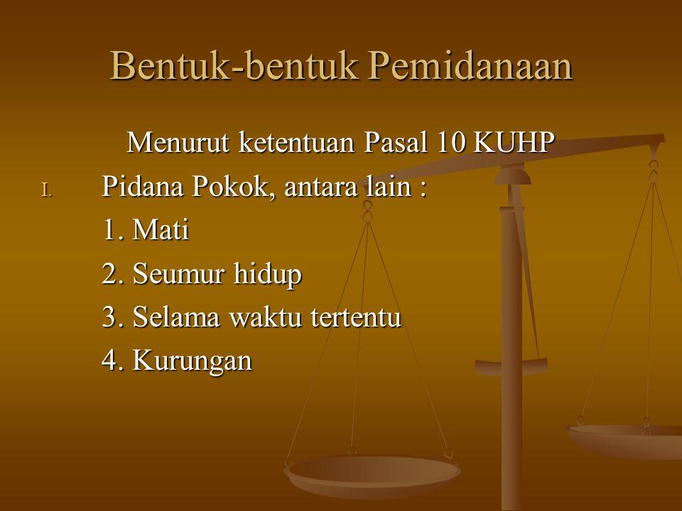Bentuk-bentuk Pemidanaan Menurut ketentuan Pasal 10 KUHP I. Pidana Pokok, antara lain : 1. Mati 1. Mati 2. Seumur hidup 2. Seumur hidup 3. Selama wakt