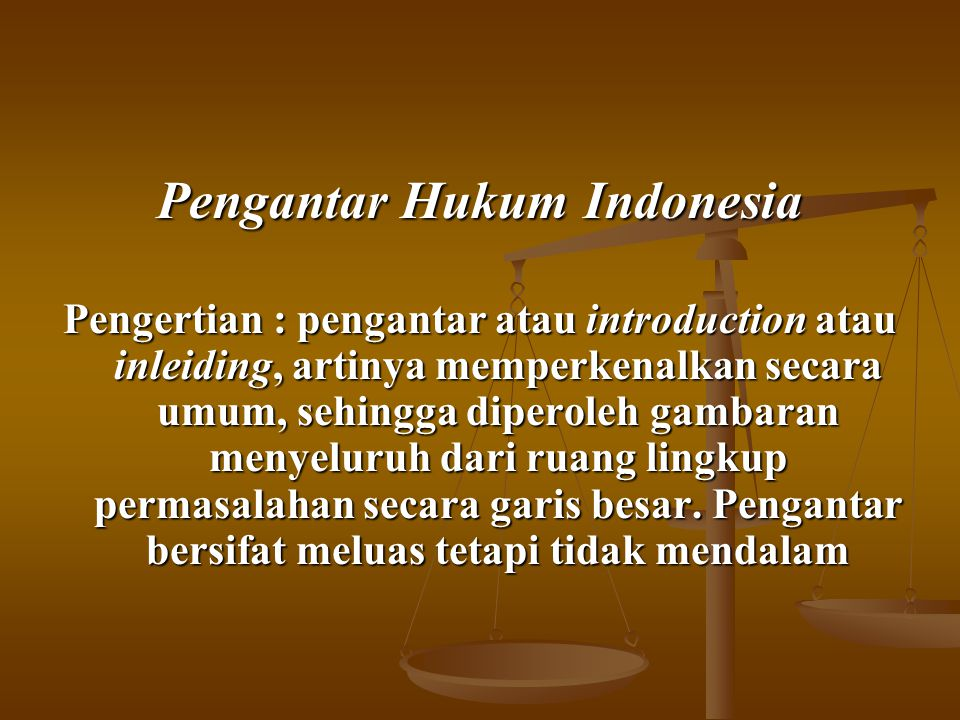 Pengantar Hukum Indonesia Pengertian : pengantar atau introduction atau inleiding, artinya memperkenalkan secara umum, sehingga diperoleh gambaran men