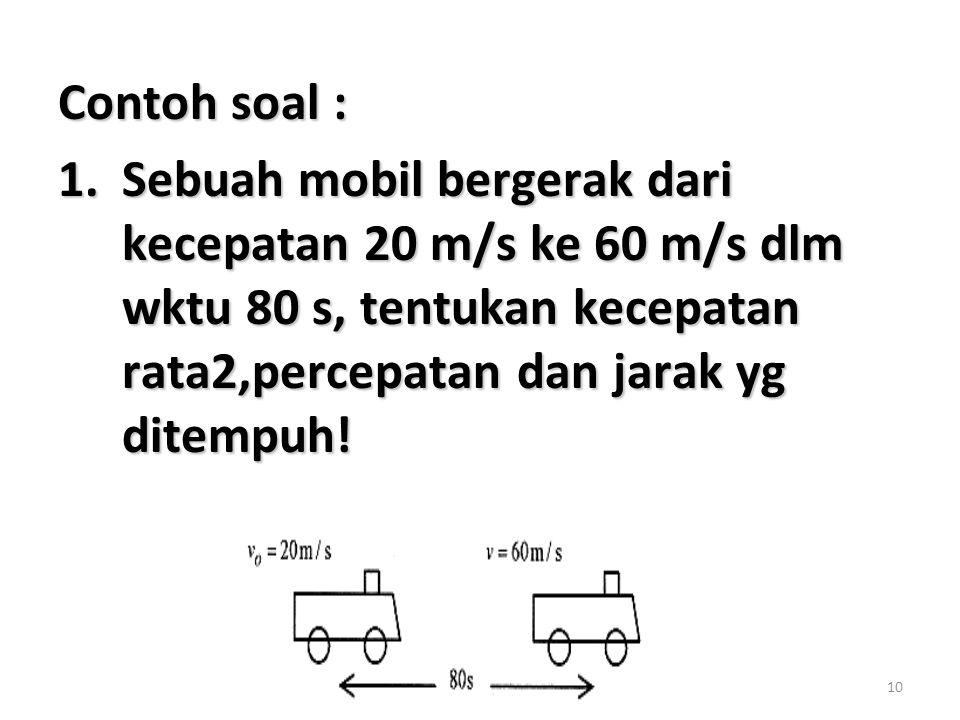 10 Contoh soal : 1.Sebuah mobil bergerak dari kecepatan 20 m/s ke 60 m/s dlm wktu 80 s, tentukan kecepatan rata2,percepatan dan jarak yg ditempuh!