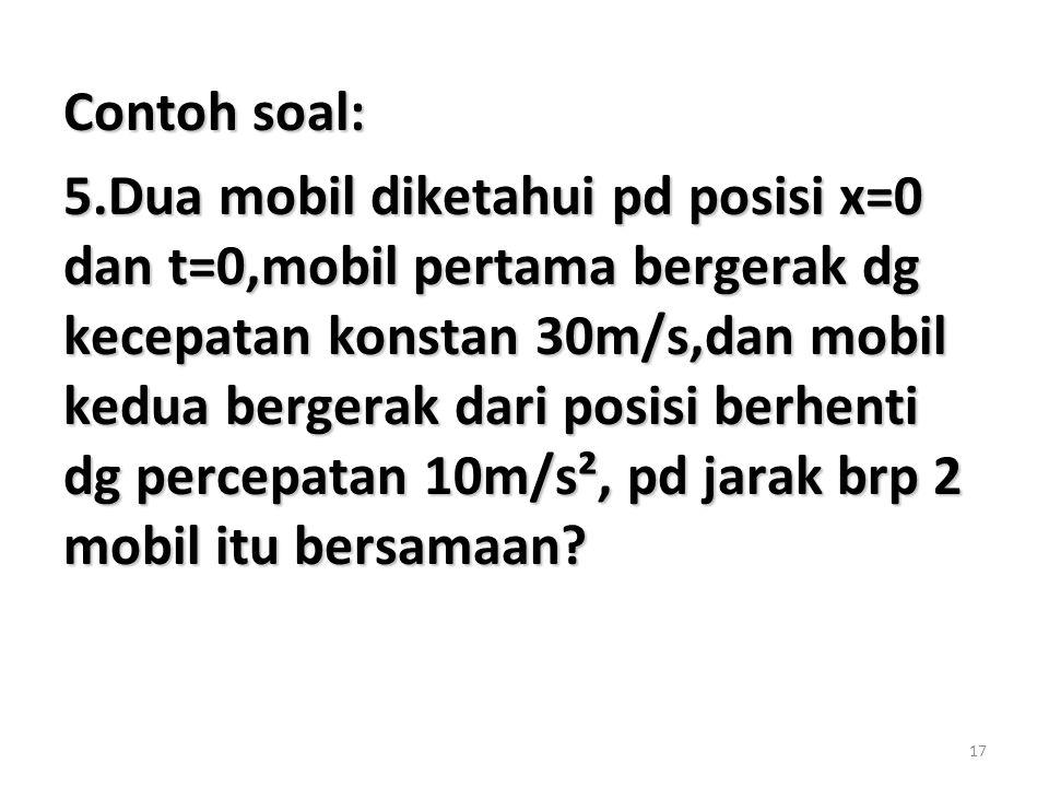 17 Contoh soal: 5.Dua mobil diketahui pd posisi x=0 dan t=0,mobil pertama bergerak dg kecepatan konstan 30m/s,dan mobil kedua bergerak dari posisi berhenti dg percepatan 10m/s², pd jarak brp 2 mobil itu bersamaan?