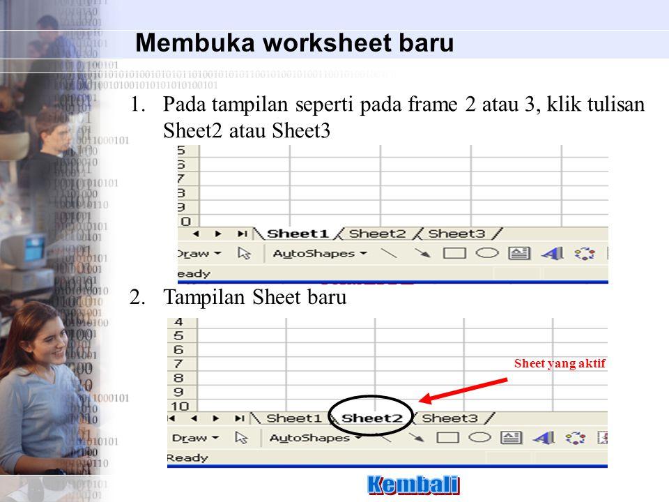 Membuka worksheet baru 1.Pada tampilan seperti pada frame 2 atau 3, klik tulisan Sheet2 atau Sheet3 Sheet yang aktif 2.Tampilan Sheet baru