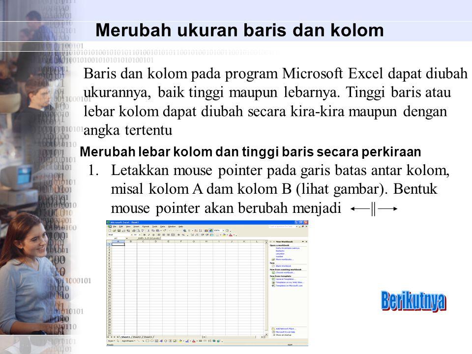 Merubah ukuran baris dan kolom Baris dan kolom pada program Microsoft Excel dapat diubah ukurannya, baik tinggi maupun lebarnya.