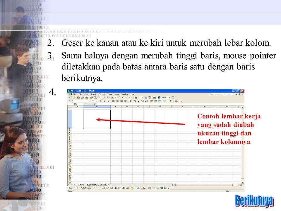 2.Geser ke kanan atau ke kiri untuk merubah lebar kolom. 3.Sama halnya dengan merubah tinggi baris, mouse pointer diletakkan pada batas antara baris s