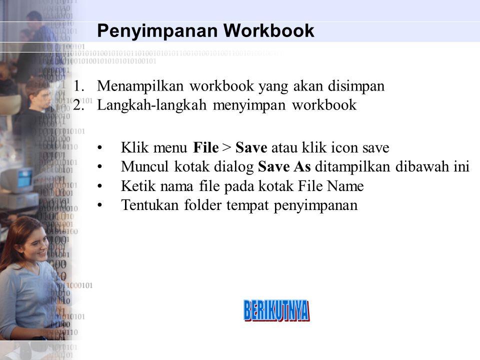 Penyimpanan Workbook 1.Menampilkan workbook yang akan disimpan 2.Langkah-langkah menyimpan workbook Klik menu File > Save atau klik icon save Muncul kotak dialog Save As ditampilkan dibawah ini Ketik nama file pada kotak File Name Tentukan folder tempat penyimpanan