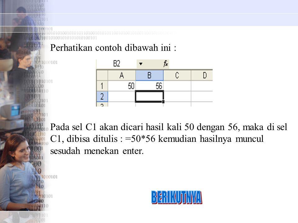 Perhatikan contoh dibawah ini : Pada sel C1 akan dicari hasil kali 50 dengan 56, maka di sel C1, dibisa ditulis : =50*56 kemudian hasilnya muncul sesudah menekan enter.