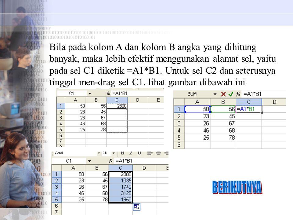 Bila pada kolom A dan kolom B angka yang dihitung banyak, maka lebih efektif menggunakan alamat sel, yaitu pada sel C1 diketik =A1*B1. Untuk sel C2 da