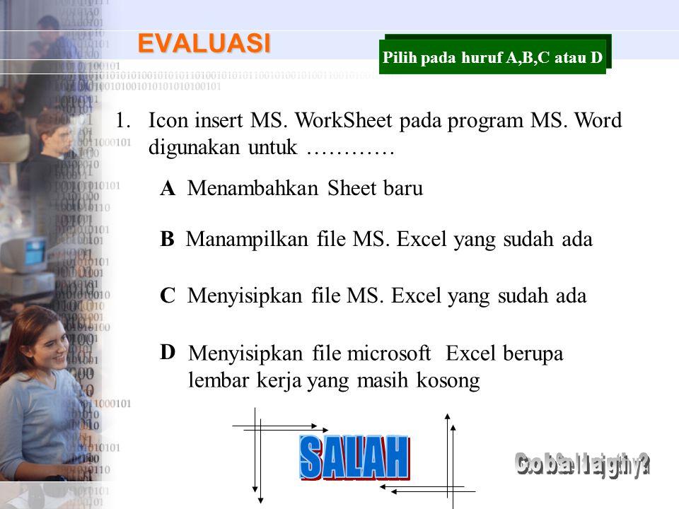 EVALUASI 1.Icon insert MS. WorkSheet pada program MS. Word digunakan untuk ………… A B C D Menambahkan Sheet baru Manampilkan file MS. Excel yang sudah a