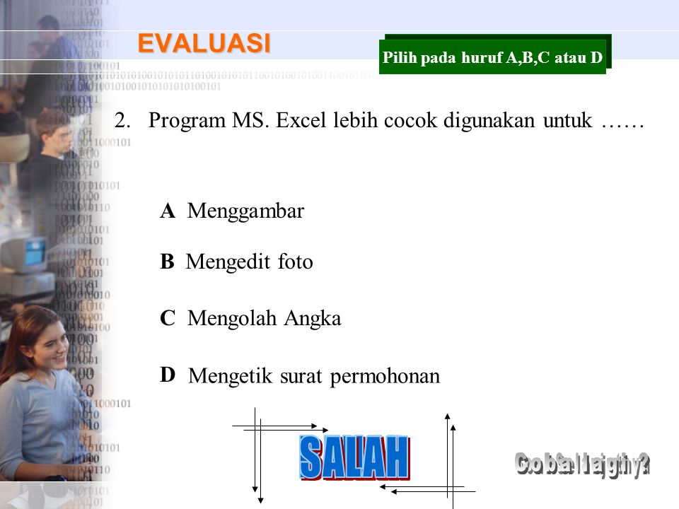 EVALUASI 2.Program MS. Excel lebih cocok digunakan untuk …… A B C D Menggambar Mengedit foto Mengolah Angka Mengetik surat permohonan Pilih pada huruf