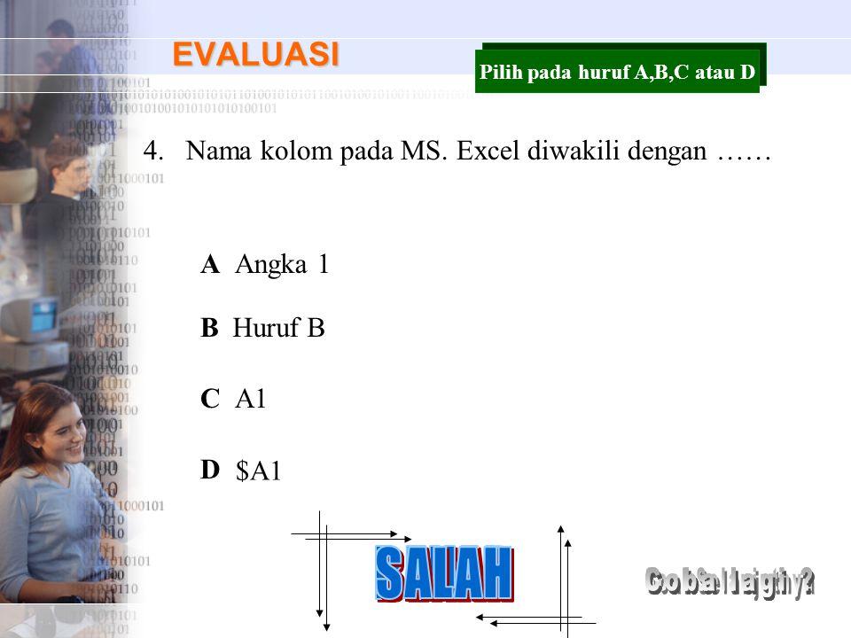 EVALUASI 4.Nama kolom pada MS. Excel diwakili dengan …… A B C D Angka 1 Huruf B A1 $A1 Pilih pada huruf A,B,C atau D