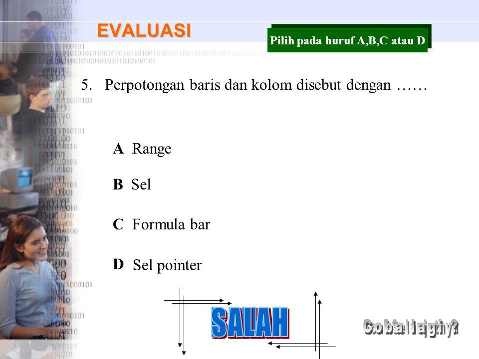 EVALUASI 5.Perpotongan baris dan kolom disebut dengan …… A B C D Range Sel Formula bar Sel pointer Pilih pada huruf A,B,C atau D