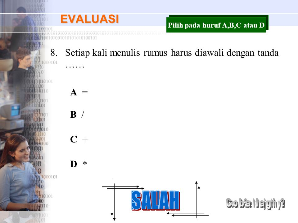 EVALUASI 8.Setiap kali menulis rumus harus diawali dengan tanda …… A B C D = / + * Pilih pada huruf A,B,C atau D