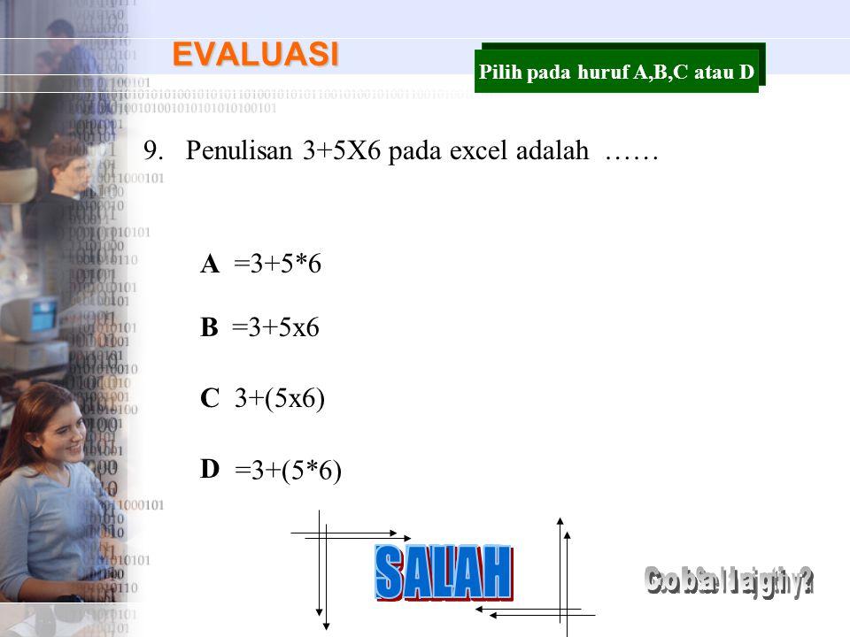 EVALUASI 9.Penulisan 3+5X6 pada excel adalah …… A B C D =3+5*6 =3+5x6 3+(5x6) =3+(5*6) Pilih pada huruf A,B,C atau D