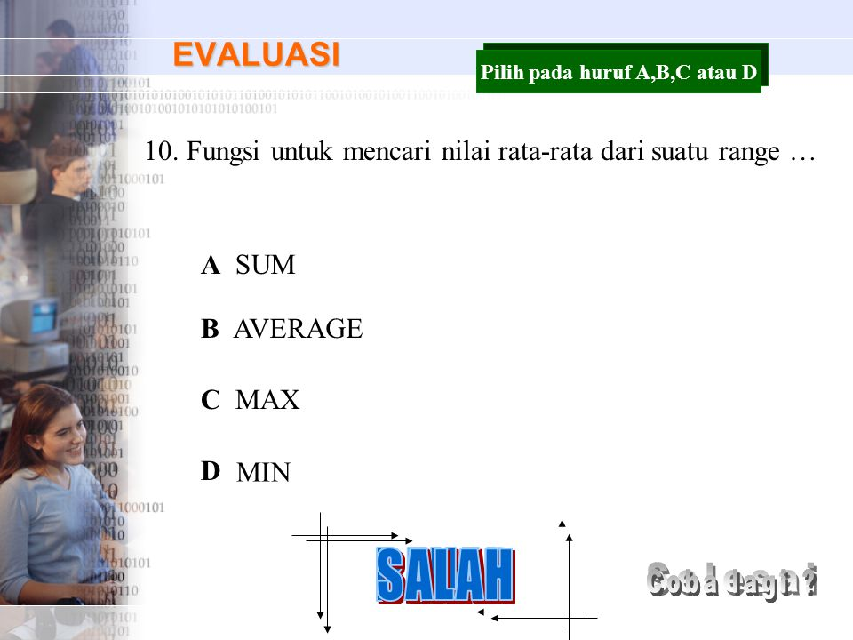 EVALUASI 10.Fungsi untuk mencari nilai rata-rata dari suatu range … A B C D SUM AVERAGE MAX MIN Pilih pada huruf A,B,C atau D