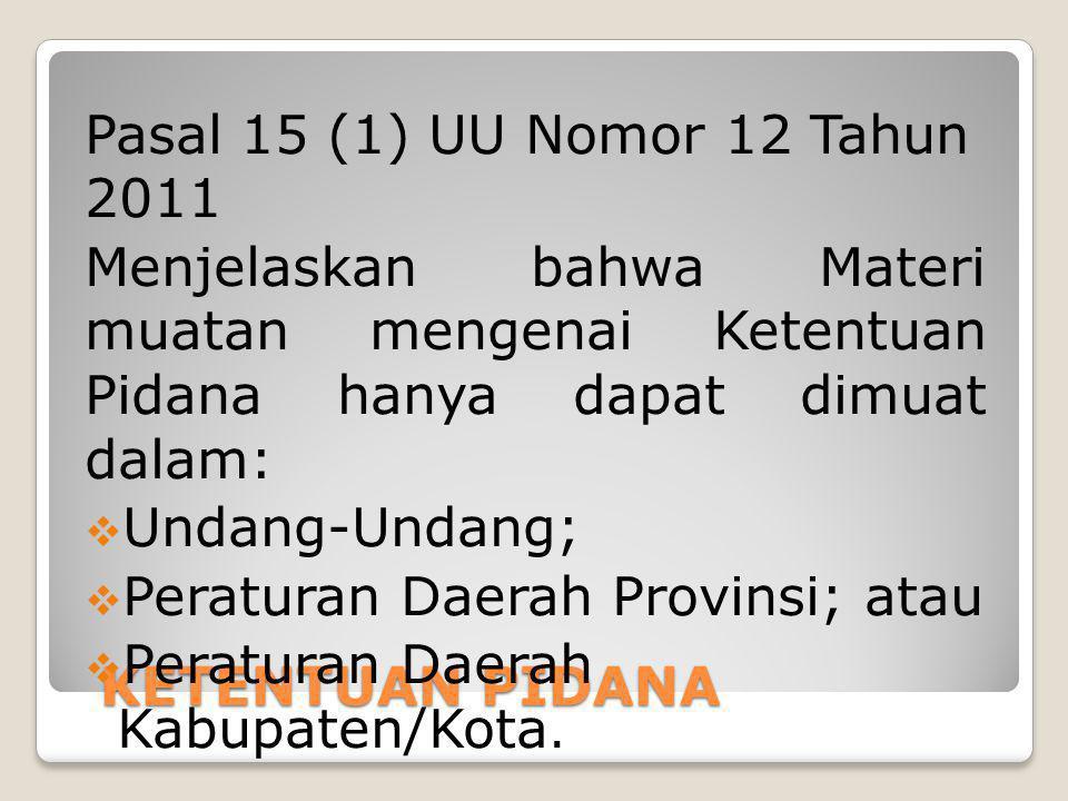 KETENTUAN PIDANA Pasal 15 (1) UU Nomor 12 Tahun 2011 Menjelaskan bahwa Materi muatan mengenai Ketentuan Pidana hanya dapat dimuat dalam:  Undang-Unda
