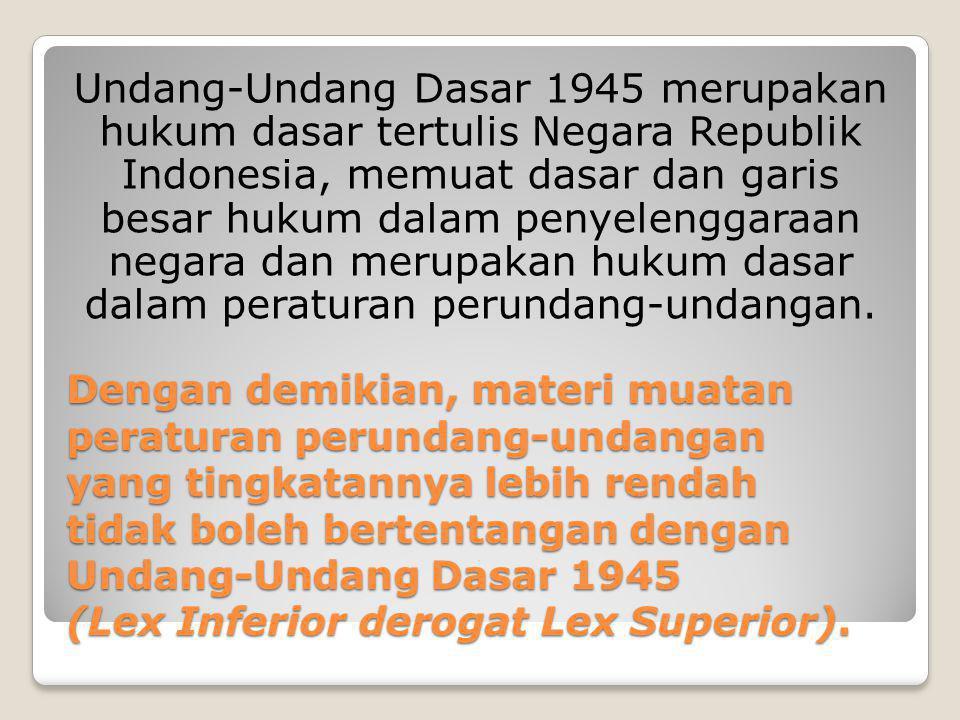 Dengan demikian, materi muatan peraturan perundang-undangan yang tingkatannya lebih rendah tidak boleh bertentangan dengan Undang-Undang Dasar 1945 (L