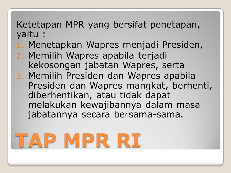 TAP MPR RI Ketetapan MPR yang bersifat penetapan, yaitu : 1. Menetapkan Wapres menjadi Presiden, 2. Memilih Wapres apabila terjadi kekosongan jabatan