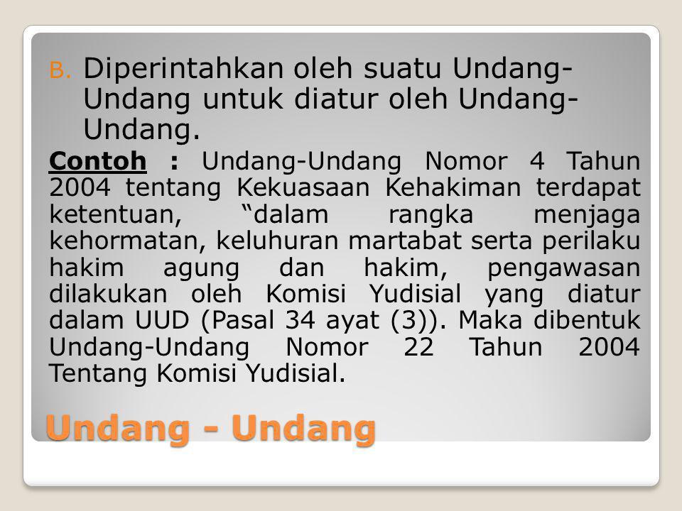 Undang - Undang B. Diperintahkan oleh suatu Undang- Undang untuk diatur oleh Undang- Undang. Contoh : Undang-Undang Nomor 4 Tahun 2004 tentang Kekuasa