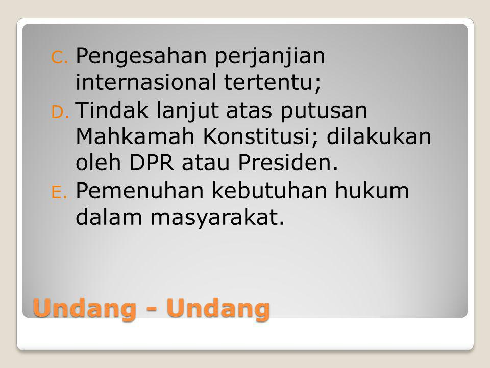 Undang - Undang C. Pengesahan perjanjian internasional tertentu; D. Tindak lanjut atas putusan Mahkamah Konstitusi; dilakukan oleh DPR atau Presiden.