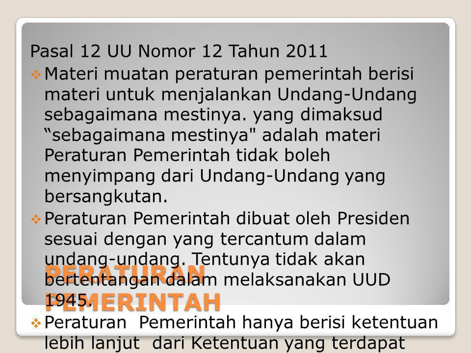 PERATURAN PRESIDEN Pasal 13 UU Nomor 12 Tahun 2011  Berisi materi yang diperintahkan Undang- Undang  Materi untuk melaksanakan Peraturan Pemerintah  materi untuk melaksanakan penyelenggaraan kekuasaan Pemerintahan  Peraturan yang dibuat oleh Presiden dalam menyelenggarakan pemerintahan negara sebagai atribusi dari pasal 4 ayat (1) Undang-Undang Dasar Negara Republik lndonesia Tahun 1945  Peraturan Presiden dibentuk untuk menyelenggarakan pengaturan lebih lanjut perintah Undang-Undang atau Peraturan Pemerintah baik secara tegas maupun tidak tegas diperintahkan pembentuknya
