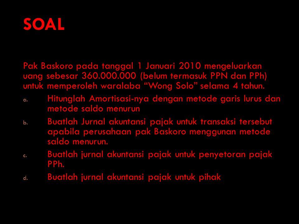 SOAL Pak Baskoro pada tanggal 1 Januari 2010 mengeluarkan uang sebesar 360.000.000 (belum termasuk PPN dan PPh) untuk memperoleh waralaba Wong Solo selama 4 tahun.