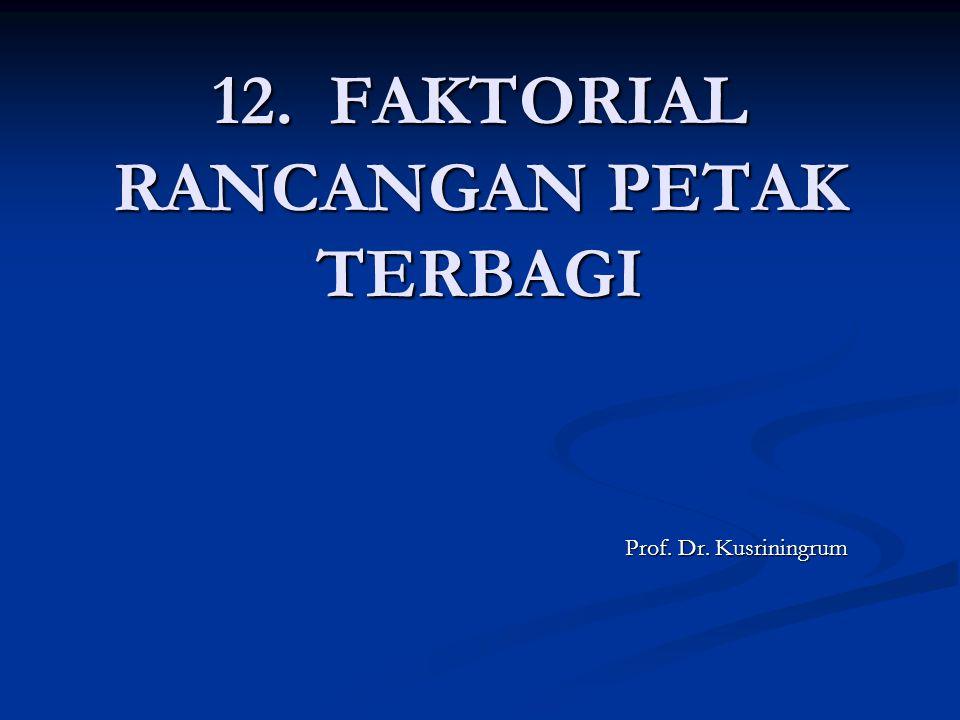12. FAKTORIAL RANCANGAN PETAK TERBAGI Prof. Dr. Kusriningrum