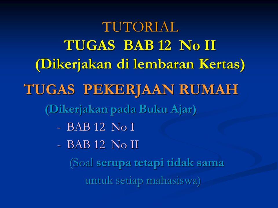 TUTORIAL TUGAS BAB 12 No II (Dikerjakan di lembaran Kertas) TUGAS PEKERJAAN RUMAH TUGAS PEKERJAAN RUMAH (Dikerjakan pada Buku Ajar) (Dikerjakan pada Buku Ajar) - BAB 12 No I - BAB 12 No I - BAB 12 No II - BAB 12 No II (Soal serupa tetapi tidak sama (Soal serupa tetapi tidak sama untuk setiap mahasiswa) untuk setiap mahasiswa)