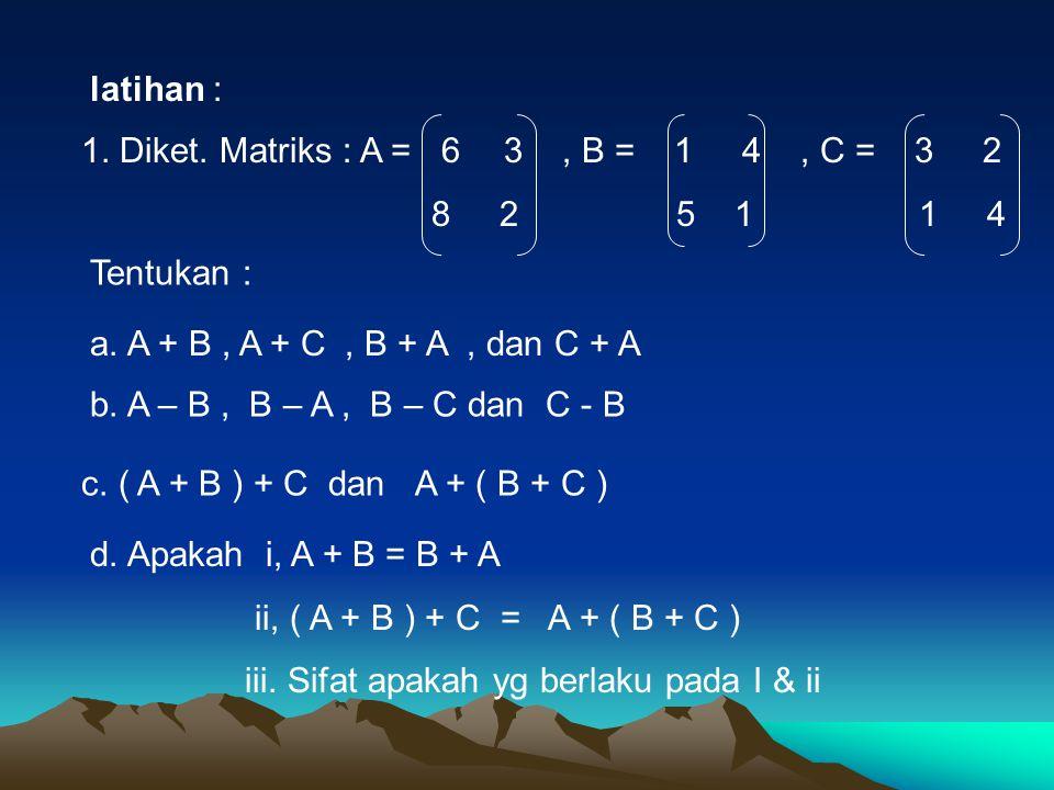 latihan : 1.Diket. Matriks : A = 6 3, B = 1 4, C = 3 2 8 2 5 1 1 4 Tentukan : a.
