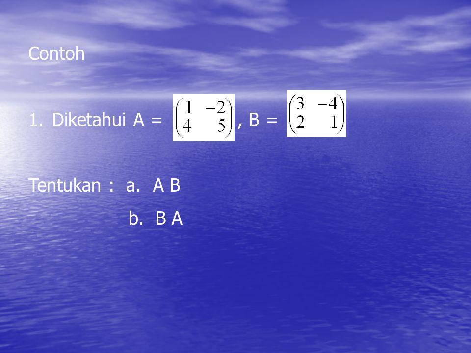 Contoh 1. Diketahui A =, B = Tentukan : a. A B b. B A