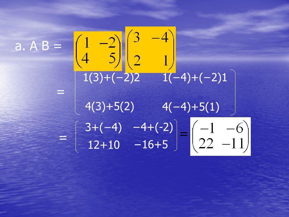 a. A B = = 1(3)+(−2)21(−4)+(−2)1 4(3)+5(2) 4(−4)+5(1) 3+(−4) −4+(-2) 12+10 −16+5 = =