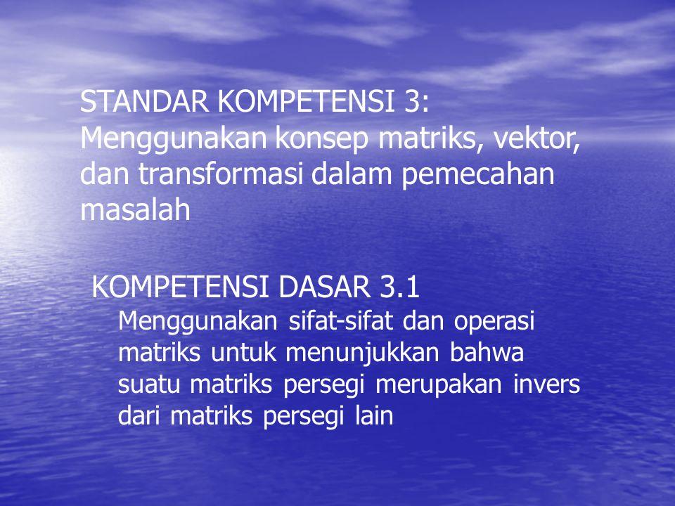 STANDAR KOMPETENSI 3: Menggunakan konsep matriks, vektor, dan transformasi dalam pemecahan masalah KOMPETENSI DASAR 3.1 Menggunakan sifat-sifat dan operasi matriks untuk menunjukkan bahwa suatu matriks persegi merupakan invers dari matriks persegi lain