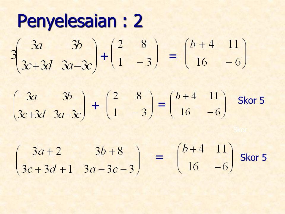 Penyelesaian : 2 + = = Skor + = Skor 5