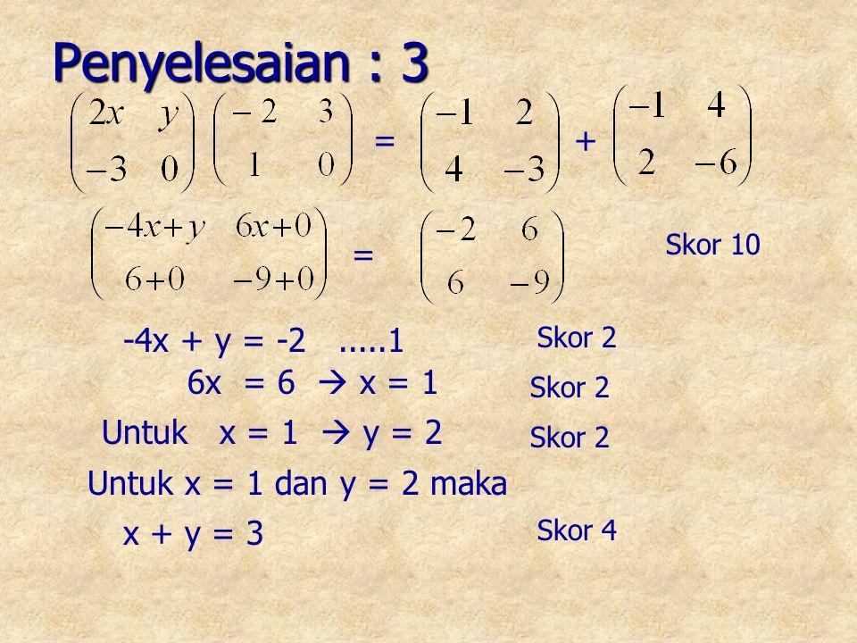 = + Penyelesaian : 3 -4x + y = -2.....1 6x = 6  x = 1 Untuk x = 1  y = 2 Untuk x = 1 dan y = 2 maka x + y = 3 Skor 10 Skor 2 Skor 4 =